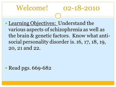 Welcome! 02-18-2010 Learning Objectives: Understand the various aspects of schizophrenia as well as the brain & genetic factors. Know what anti- social.