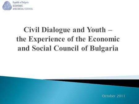 "October 2011.  The Economic and Social Council (ESC) is ""the civil parliament"" of Bulgaria. It unites a variety of Bulgarian civil society organisations."