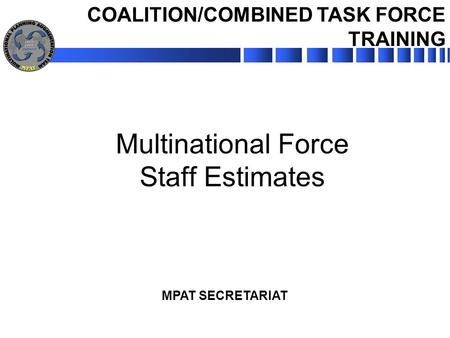 MPAT SECRETARIAT Multinational Force Staff Estimates COALITION/COMBINED TASK FORCE TRAINING.