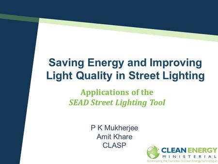 Saving Energy and Improving Light Quality in Street Lighting P K Mukherjee Amit Khare CLASP Applications of the SEAD Street Lighting Tool Clean Energy.