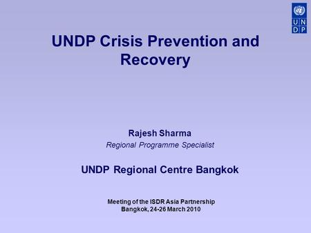 UNDP Crisis Prevention and Recovery Rajesh Sharma Regional Programme Specialist UNDP Regional Centre Bangkok Meeting of the ISDR Asia Partnership Bangkok,