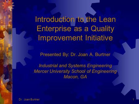Dr. Joan Burtner1 Introduction to the Lean Enterprise as a Quality Improvement Initiative Presented By: Dr. Joan A. Burtner Industrial and Systems Engineering.