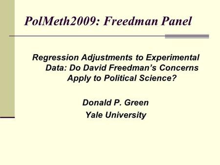 PolMeth2009: Freedman Panel Regression Adjustments to Experimental Data: Do David Freedman's Concerns Apply to Political Science? Donald P. Green Yale.