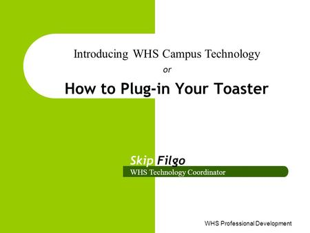 WHS Professional Development How to Plug-in Your Toaster or Introducing WHS Campus Technology Skip Filgo WHS Technology Coordinator.
