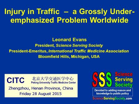 Injury in Traffic – a Grossly Under- emphasized Problem Worldwide Leonard Evans President, Science Serving Society President-Emeritus, International Traffic.