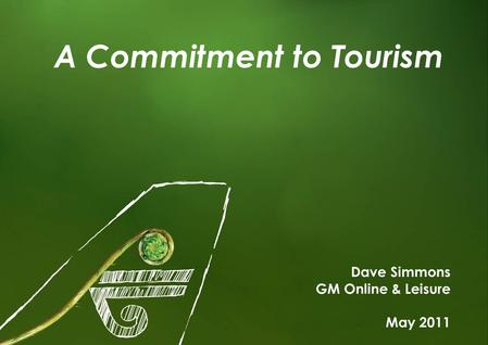 1 A Commitment to Tourism Dave Simmons GM Online & Leisure May 2011.