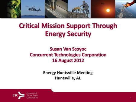 1 Critical Mission Support Through Energy Security Susan Van Scoyoc Concurrent Technologies Corporation 16 August 2012 Energy Huntsville Meeting Huntsville,