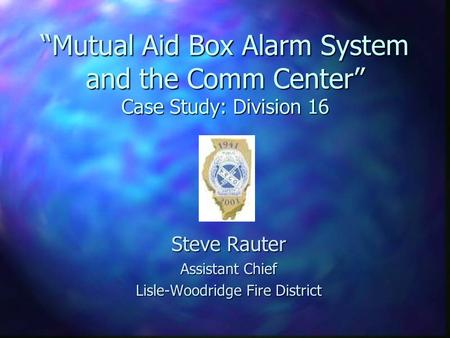 """Mutual Aid Box Alarm System and the Comm Center"" Case Study: Division 16 Steve Rauter Assistant Chief Lisle-Woodridge Fire District."