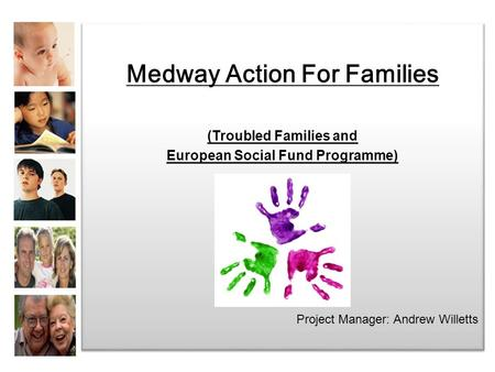 Medway Action For Families (Troubled Families and European Social Fund Programme) Project Manager: Andrew Willetts Medway Action For Families (Troubled.