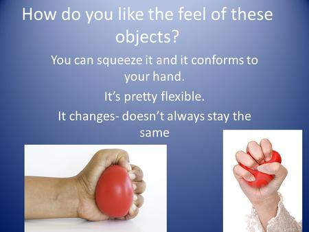 How do you like the feel of these objects? You can squeeze it and it conforms to your hand. It's pretty flexible. It changes- doesn't always stay the same.