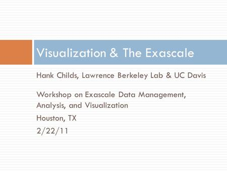 Hank Childs, Lawrence Berkeley Lab & UC Davis Workshop on Exascale Data Management, Analysis, and Visualization Houston, TX 2/22/11 Visualization & The.