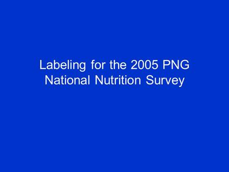 Labeling for the 2005 PNG National Nutrition Survey.