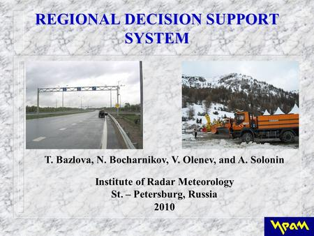 REGIONAL DECISION SUPPORT SYSTEM T. Bazlova, N. Bocharnikov, V. Olenev, and A. Solonin Institute of Radar Meteorology St. – Petersburg, Russia 2010.