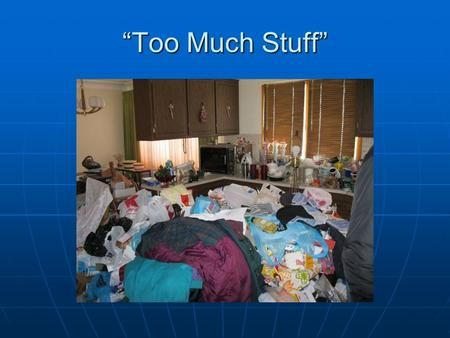 """Too Much Stuff"". Hoarding Obtaining materials, failure to discard, accumulation of a large number of possessions. Obtaining materials, failure to discard,"