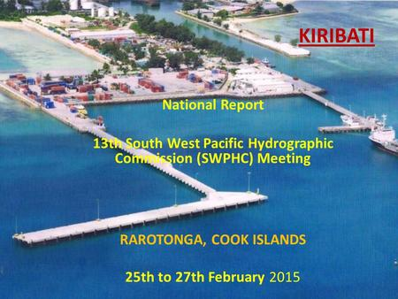 KIRIBATI National Report 13th South West Pacific Hydrographic Commission (SWPHC) Meeting RAROTONGA, COOK ISLANDS 25th to 27th February 2015.