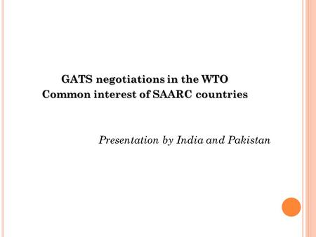 GATS negotiations in the WTO Common interest of SAARC countries Presentation by India and Pakistan.