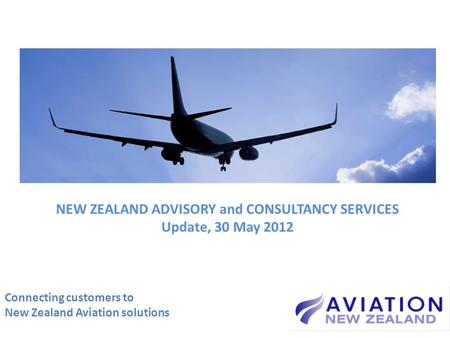 Connecting customers to New Zealand Aviation solutions NEW ZEALAND ADVISORY and CONSULTANCY SERVICES Update, 30 May 2012.