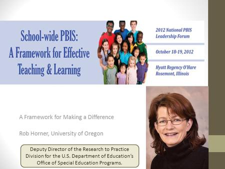 A Framework for Making a Difference Rob Horner, University of Oregon Deputy Director of the Research to Practice Division for the U.S. Department of Education's.