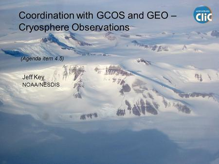 Coordination with GCOS and GEO – Cryosphere Observations Jeff Key NOAA/NESDIS (Agenda item 4.5)