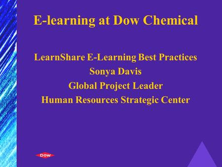 E-learning at Dow Chemical LearnShare E-Learning Best Practices Sonya Davis Global Project Leader Human Resources Strategic Center.