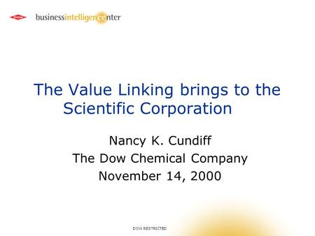 DOW RESTRICTED The Value Linking brings to the Scientific Corporation Nancy K. Cundiff The Dow Chemical Company November 14, 2000.