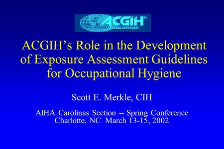 ACGIH's Role in the Development of Exposure Assessment Guidelines for Occupational Hygiene Scott E. Merkle, CIH AIHA Carolinas Section -- Spring Conference.