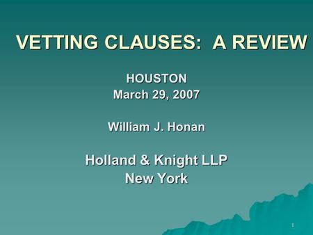 1 VETTING CLAUSES: A REVIEW HOUSTON March 29, 2007 William J. Honan Holland & Knight LLP New York.