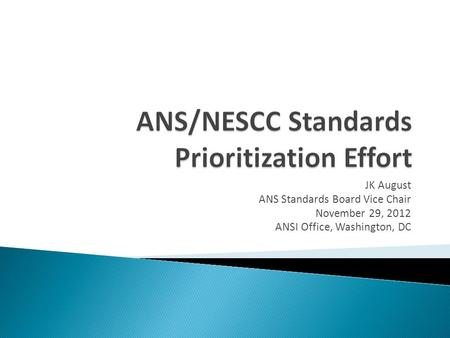 JK August ANS Standards Board Vice Chair November 29, 2012 ANSI Office, Washington, DC.