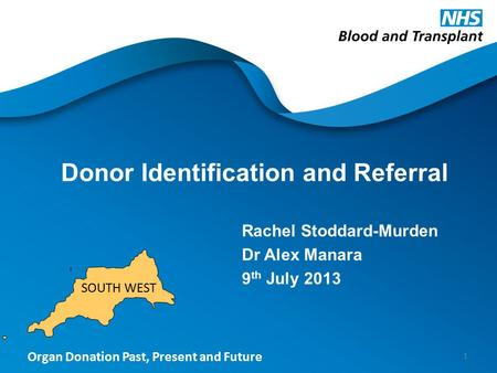 Organ Donation Past, Present and Future Donor Identification and Referral Rachel Stoddard-Murden Dr Alex Manara 9 th July 2013 1 SOUTH WEST.