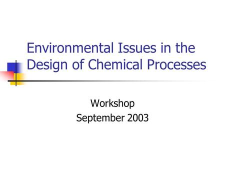 Environmental Issues in the Design of Chemical Processes Workshop September 2003.