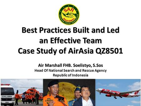 Best Practices Built and Led an Effective Team Case Study of AirAsia QZ8501 Air Marshall FHB. Soelistyo, S.Sos Air Marshall FHB. Soelistyo, S.Sos Head.