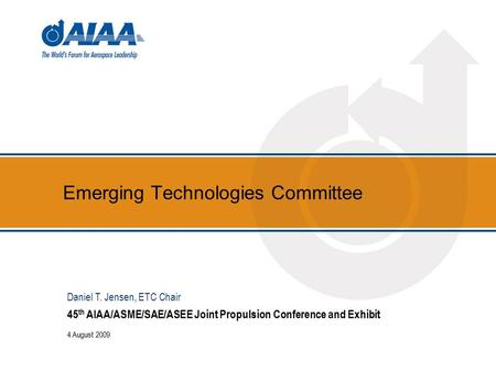 Emerging Technologies Committee 45 th AIAA/ASME/SAE/ASEE Joint Propulsion Conference and Exhibit 4 August 2009 Daniel T. Jensen, ETC Chair.