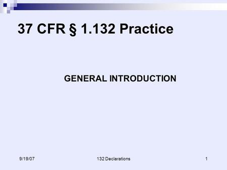 19/19/07132 Declarations 37 CFR § 1.132 Practice GENERAL INTRODUCTION.