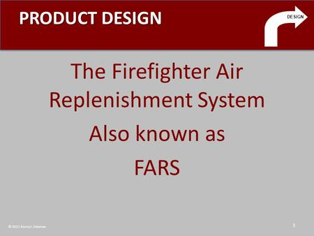 PRODUCT DESIGN The Firefighter Air Replenishment System Also known as FARS DESIGN 1 © 2011 Ronny J. Coleman.