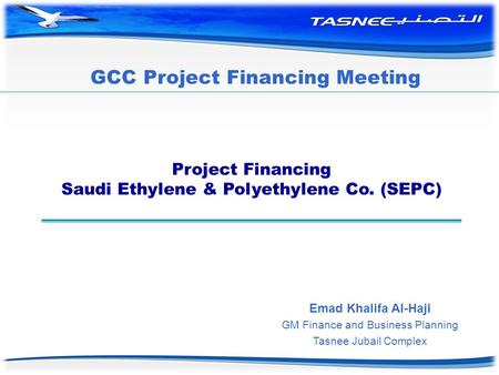 Project Financing Saudi Ethylene & Polyethylene Co. (SEPC) Emad Khalifa Al-Haji GM Finance and Business Planning Tasnee Jubail Complex GCC Project Financing.