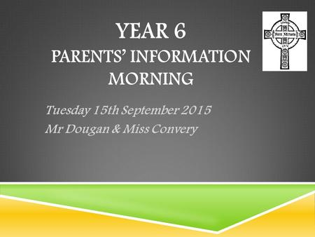 YEAR 6 PARENTS' INFORMATION MORNING Tuesday 15th September 2015 Mr Dougan & Miss Convery.
