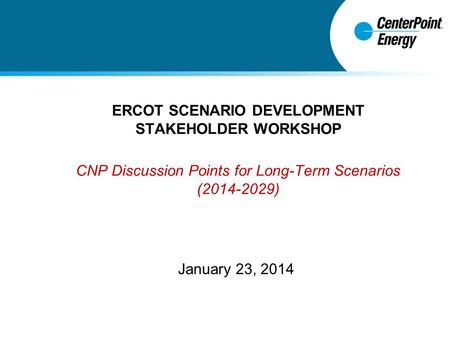 ERCOT SCENARIO DEVELOPMENT STAKEHOLDER WORKSHOP CNP Discussion Points for Long-Term Scenarios (2014-2029) January 23, 2014.