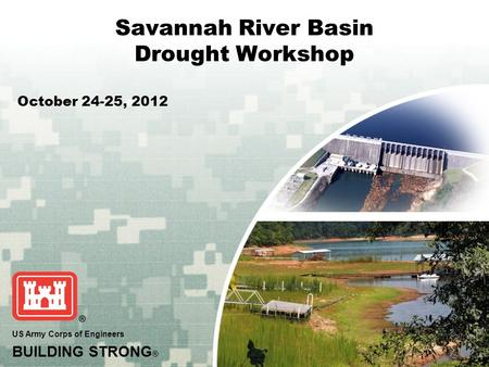 US Army Corps of Engineers BUILDING STRONG ® Savannah River Basin Drought Workshop October 24-25, 2012.