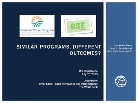 SIMILAR PROGRAMS, DIFFERENT OUTCOMES? The World Bank Pacific Department www.wordbank.org/pi RSE Conference July 9 th, 2015 Jesse Doyle Timor-Leste, Papua.