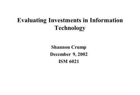 Evaluating Investments in Information Technology Shannon Crump December 9, 2002 ISM 6021.