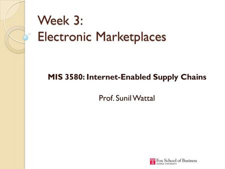 Week 3: Electronic Marketplaces MIS 3580: Internet-Enabled Supply Chains Prof. Sunil Wattal.