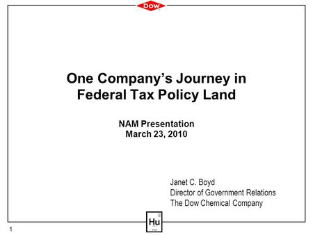 1 One Company's Journey in Federal Tax Policy Land NAM Presentation March 23, 2010 Janet C. Boyd Director of Government Relations The Dow Chemical Company.