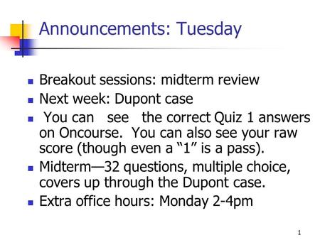 1 Announcements: Tuesday Breakout sessions: midterm review Next week: Dupont case You can see the correct Quiz 1 answers on Oncourse. You can also see.