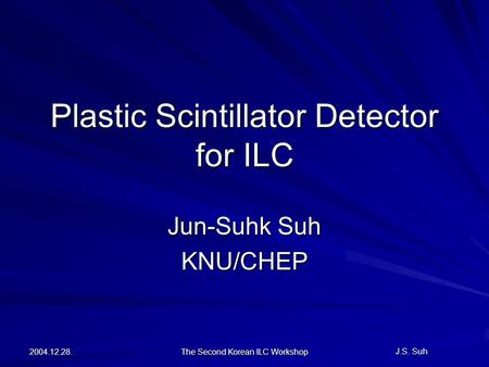 J.S. Suh 2004.12.28. The Second Korean ILC Workshop Plastic Scintillator Detector for ILC Jun-Suhk Suh KNU/CHEP.