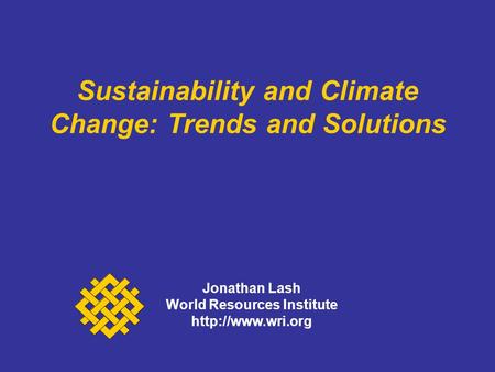Sustainability and Climate Change: Trends and Solutions Jonathan Lash World Resources Institute