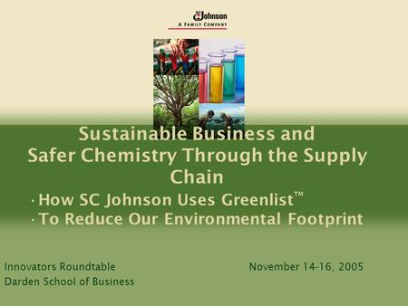 Sustainable Business and Safer Chemistry Through the Supply Chain How SC Johnson Uses Greenlist ™ To Reduce Our Environmental Footprint Innovators RoundtableNovember.
