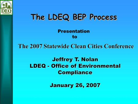 The LDEQ BEP Process Jeffrey T. Nolan LDEQ - Office of Environmental Compliance January 26, 2007 Presentation to The 2007 Statewide Clean Cities Conference.