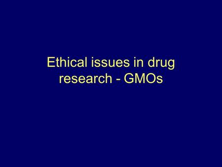 Ethical issues in drug research - GMOs. A-Ethical issues in drug research A1. Who fund the research? A2. What are the diseases being researched for? A3.