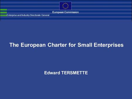 European Commission The European Charter for Small Enterprises Edward TERSMETTE Enterprise and Industry Directorate General.