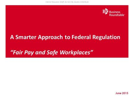 "June 2015 A Smarter Approach to Federal Regulation ""Fair Pay and Safe Workplaces"" Internal Discussion Draft: Do Not Cite, Quote or Distribute."